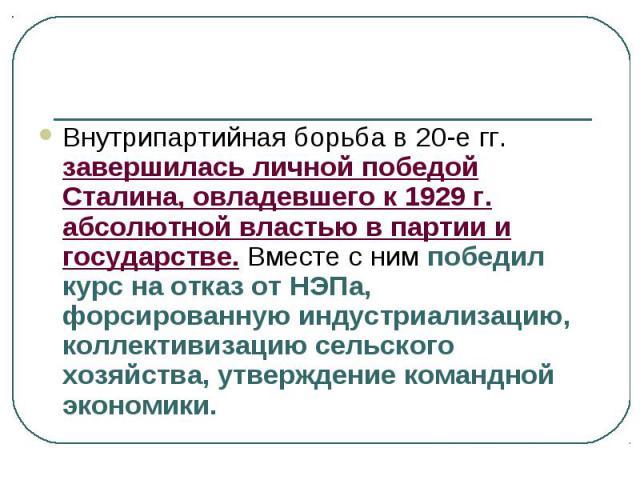 Внутрипартийная борьба в 20-е гг. завершилась личной победой Сталина, овладевшего к 1929 г. абсолютной властью в партии и государстве. Вместе с ним победил курс на отказ от НЭПа, форсированную индустриализацию, коллективизацию сельского хозяйства, у…