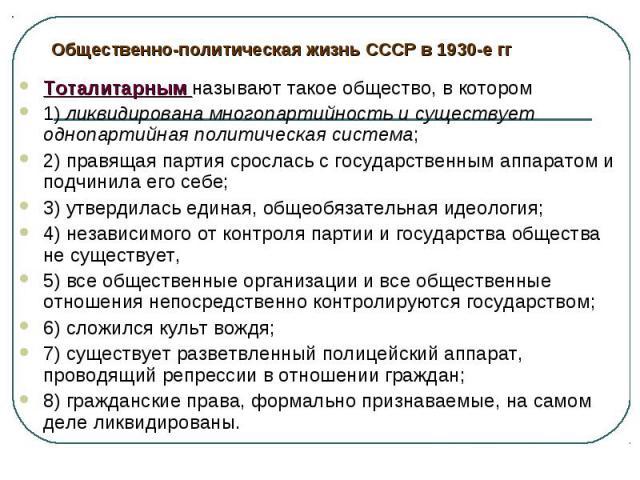 Общественно-политическая жизнь СССР в 1930-е ггТоталитарным называют такое общество, в котором 1) ликвидирована многопартийность и существует однопартийная политическая система; 2) правящая партия срослась с государственным аппаратом и подчинила его…