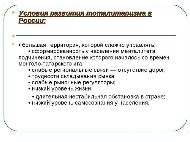 Условия развития тоталитаризма в России:  •большая территория, которой сложно управлять; •сформированность у населения менталитета подчинения, становление которого началось со времен монголо-татарского ига; •слабые региональные …