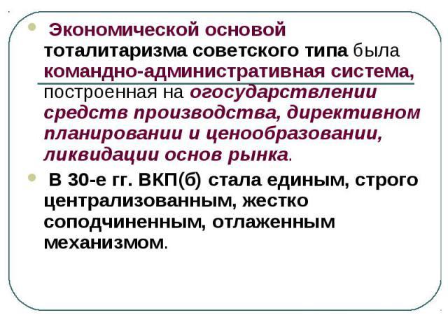 Экономической основой тоталитаризма советского типа была командно-административная система, построенная на огосударствлении средств производства, директивном планировании и ценообразовании, ликвидации основ рынка. В 30-е гг. ВКП(б) стала единым, стр…