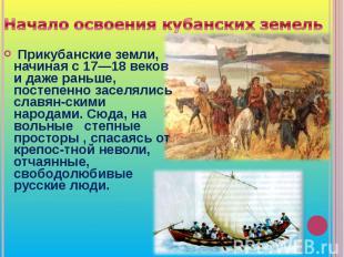 Начало освоения кубанских земель Прикубанские земли, начиная с 17—18 веков и даж