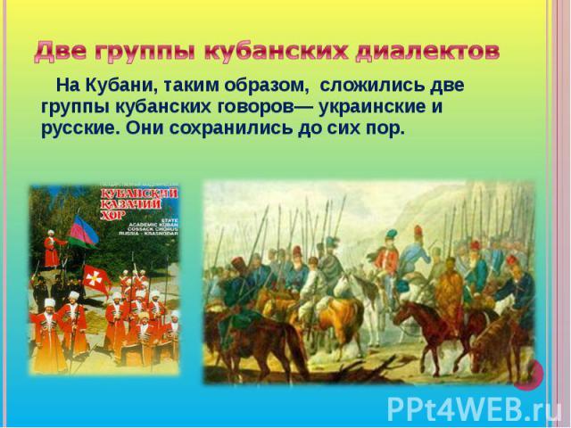 Две группы кубанских диалектов На Кубани, таким образом, сложились две группы кубанских говоров— украинские и русские. Они сохранились до сих пор.