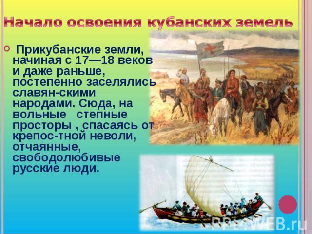 Начало освоения кубанских земель Прикубанские земли, начиная с 17—18 веков и даже раньше, постепенно заселялись славян-скими народами. Сюда, на вольные степные просторы , спасаясь от крепос-тной неволи, отчаянные, свободолюбивые русские люди.