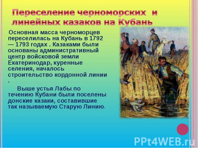 Переселение черноморских и линейных казаков на Кубань Основная масса черноморцев переселилась на Кубань в 1792— 1793 годах . Казаками были основаны административный центр войсковой земли Екатеринодар, куренные селения, началось строительство кордонн…