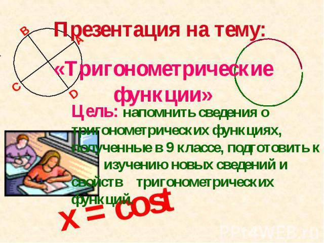 Презентация на тему: «Тригонометрические функции» Цель: напомнить сведения о тригонометрических функциях, полученные в 9 классе, подготовить к изучению новых сведений и свойств тригонометрических функций.