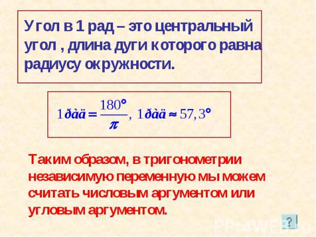 Угол в 1 рад – это центральный угол , длина дуги которого равна радиусу окружности. Таким образом, в тригонометрии независимую переменную мы можем считать числовым аргументом или угловым аргументом.