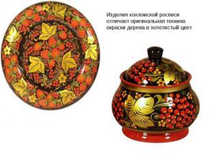 Изделия хохломской росписи отличает оригинальная техника окраски дерева в золоти