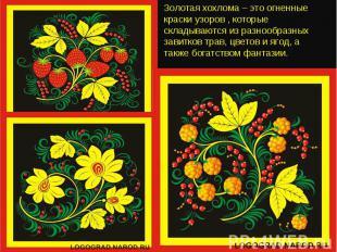 Золотая хохлома – это огненные краски узоров , которые складываются из разнообра