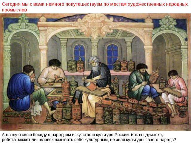 Сегодня мы с вами немного попутешествуем по местам художественных народных промыслов А начну я свою беседу о народном искусстве и культуре России. Как вы думаете, ребята, может ли человек называть себя культурным, не зная культуры своего народа?