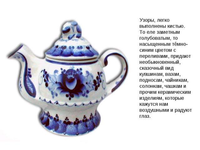 Узоры, легко выполнены кистью. То еле заметным голубоватым, то насыщенным тёмно-синим цветом с переливами, придают необыкновенный, сказочный вид кувшинам, вазам, подносам, чайникам, солонкам, чашкам и прочим керамическим изделиям, которые кажутся на…