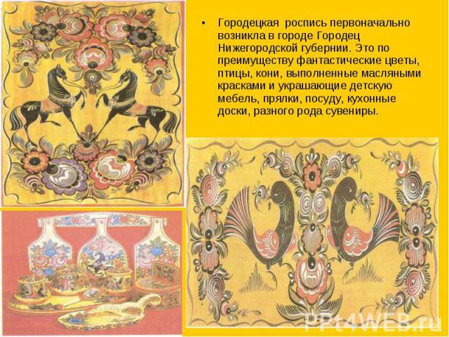 Городецкая роспись первоначально возникла в городе Городец Нижегородской губернии. Это по преимуществу фантастические цветы, птицы, кони, выполненные масляными красками и украшающие детскую мебель, прялки, посуду, кухонные доски, разного рода сувениры.