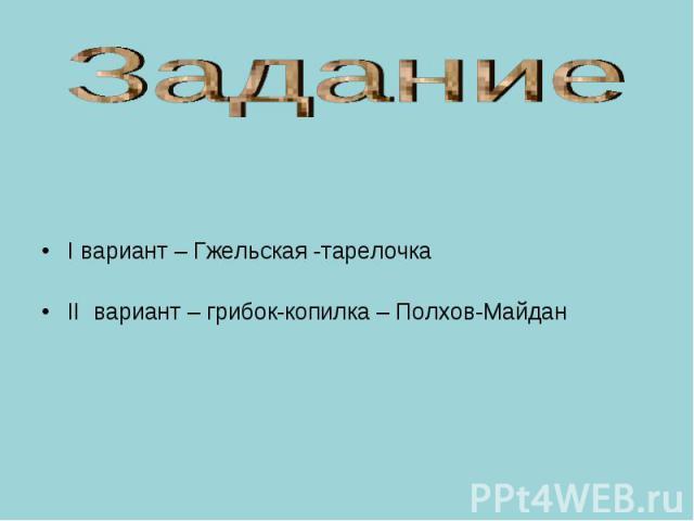 Задание I вариант – Гжельская -тарелочка II вариант – грибок-копилка – Полхов-Майдан
