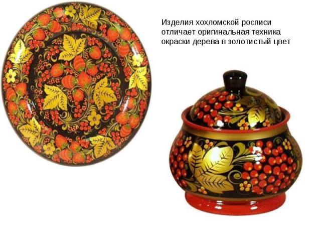 Изделия хохломской росписи отличает оригинальная техника окраски дерева в золотистый цвет без применения золота.