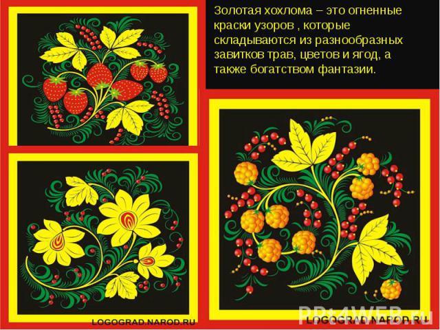 Золотая хохлома – это огненные краски узоров , которые складываются из разнообразных завитков трав, цветов и ягод, а также богатством фантазии.