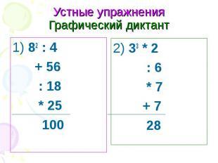 Устные упражнения Графический диктант1) 82 : 4 + 56 : 18 * 25 100 2) 33 * 2 : 6