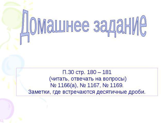 Домашнее задание П.30 стр. 180 – 181 (читать, отвечать на вопросы) № 1166(а), № 1167, № 1169. Заметки, где встречаются десятичные дроби.