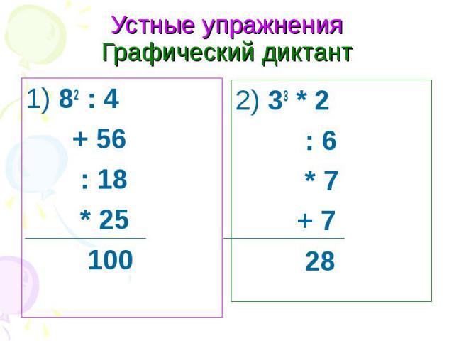 Устные упражнения Графический диктант1) 82 : 4 + 56 : 18 * 25 100 2) 33 * 2 : 6 * 7 + 7 28