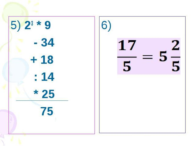 5) 23 * 9 - 34 + 18 : 14 * 25 75