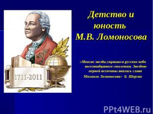 Детство и юность М.В. Ломоносова «Многие звезды украшали русское небо восемнадца