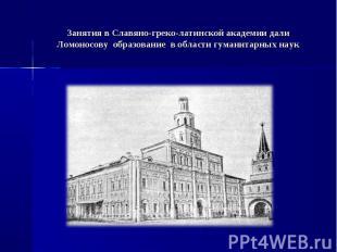 Занятия в Славяно-греко-латинской академии дали Ломоносову образование в области