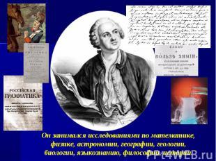 Он занимался исследованиями по математике, физике, астрономии, географии, геолог