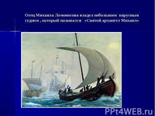Отец Михаила Ломоносова владел небольшим парусным судном , который назывался «Св