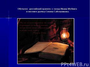 Обучался «российской грамоте» у соседа Ивана Шубного и местного дьячка Семена Са
