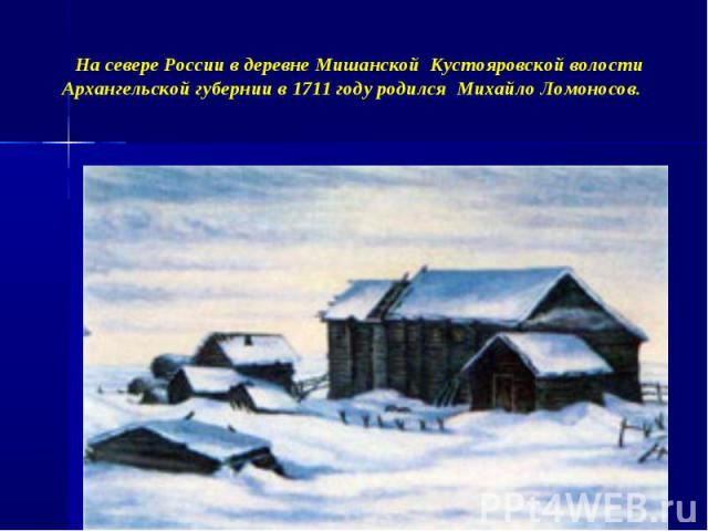 На севере России в деревне Мишанской Кустояровской волости Архангельской губернии в 1711 году родился Михайло Ломоносов.
