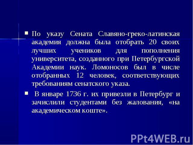 По указу Сената Славяно-греко-латинская академия должна была отобрать 20 своих лучших учеников для пополнения университета, созданного при Петербургской Академии наук. Ломоносов был в числе отобранных 12 человек, соответствующих требованиям сенатско…