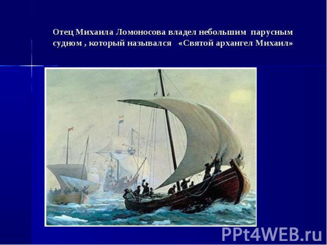 Отец Михаила Ломоносова владел небольшим парусным судном , который назывался «Святой архангел Михаил»