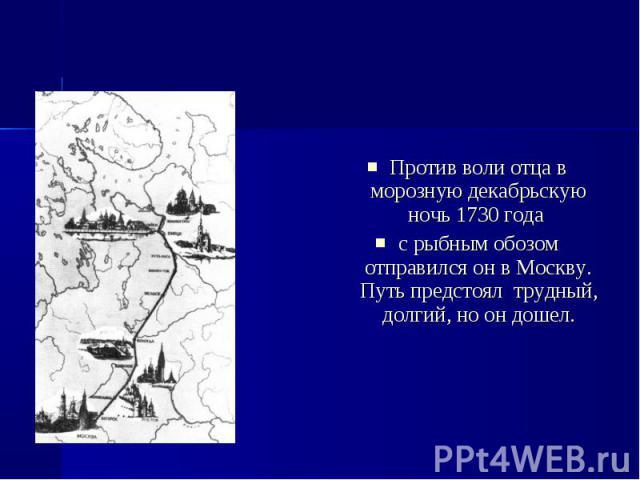 Против воли отца в морозную декабрьскую ночь 1730 года с рыбным обозом отправился он в Москву. Путь предстоял трудный, долгий, но он дошел.