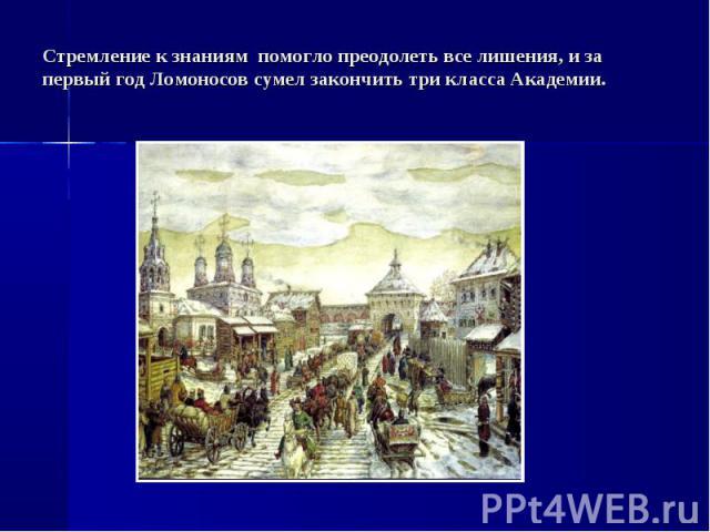 Стремление к знаниям помогло преодолеть все лишения, и за первый год Ломоносов сумел закончить три класса Академии.