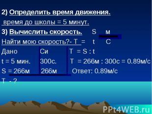 2) Определить время движения. время до школы = 5 минут. 3) Вычислить скорость. S