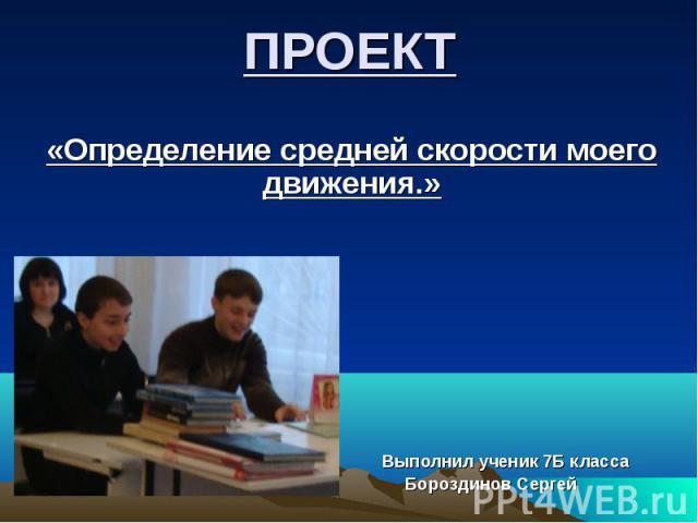 ПРОЕКТ «Определение средней скорости моего движения.» Выполнил ученик 7Б класса Бороздинов Сергей
