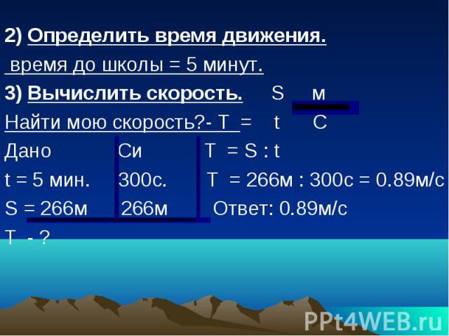 2) Определить время движения. время до школы = 5 минут. 3) Вычислить скорость. S м Найти мою скорость?- Ư = t C Дано Cи Ư = S : t t = 5 мин. 300с. Ư = 266м : 300с = 0.89м/с S = 266м 266м Ответ: 0.89м/с Ư - ?