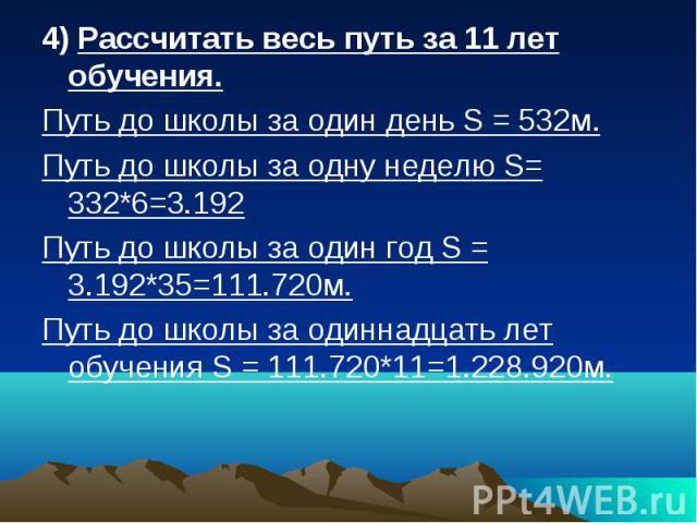 4) Рассчитать весь путь за 11 лет обучения. Путь до школы за один день S = 532м. Путь до школы за одну неделю S= 332*6=3.192 Путь до школы за один год S = 3.192*35=111.720м. Путь до школы за одиннадцать лет обучения S = 111.720*11=1.228.920м.