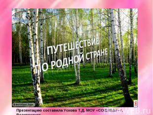 Путешествие по родной стране Презентацию составила Ускова Т.Д. МОУ «СОШ №17» г.