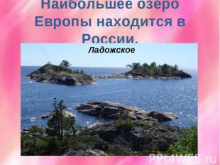Наибольшее озеро Европы находится в России.Ладожское