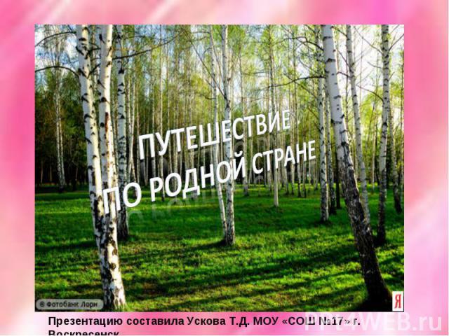 Путешествие по родной стране Презентацию составила Ускова Т.Д. МОУ «СОШ №17» г. Воскресенск