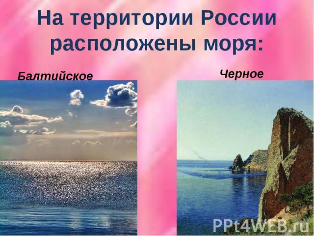 На территории России расположены моря:Балтийское Черное