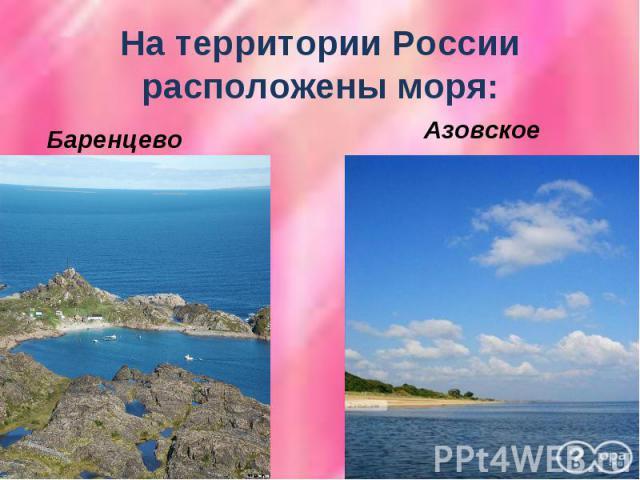 На территории России расположены моря:Баренцево Азовское