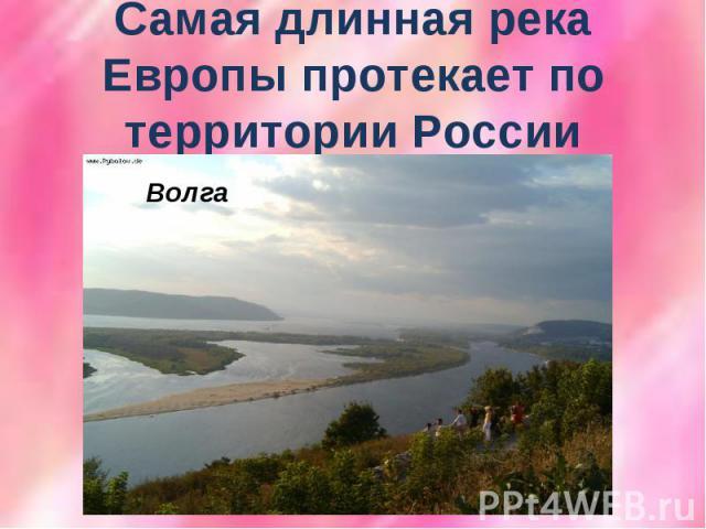 Самая длинная река Европы протекает по территории России