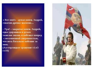 « Вот оно!» - думал князь Андрей, схватив древко знамени… - Ура! – закричал княз