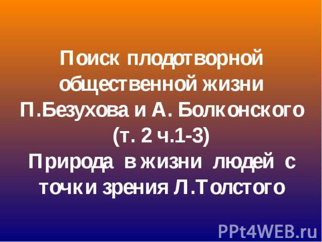 Поиск плодотворной общественной жизни П.Безухова и А. Болконского (т. 2 ч.1-3) Природа в жизни людей с точки зрения Л.Толстого