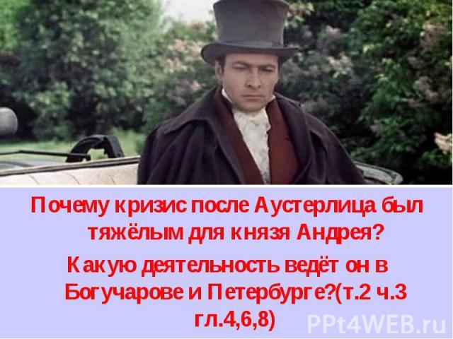 Почему кризис после Аустерлица был тяжёлым для князя Андрея? Какую деятельность ведёт он в Богучарове и Петербурге?(т.2 ч.3 гл.4,6,8)