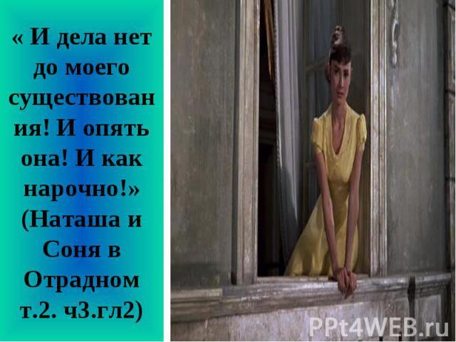 « И дела нет до моего существования! И опять она! И как нарочно!» (Наташа и Соня в Отрадном т.2. ч3.гл2)