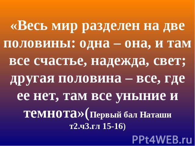 «Весь мир разделен на две половины: одна – она, и там все счастье, надежда, свет; другая половина – все, где ее нет, там все уныние и темнота»(Первый бал Наташи т2.ч3.гл 15-16)