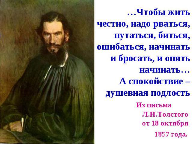 …Чтобы жить честно, надо рваться, путаться, биться, ошибаться, начинать и бросать, и опять начинать… А спокойствие – душевная подлость Из письма Л.Н.Толстого от 18 октября 1857 года.