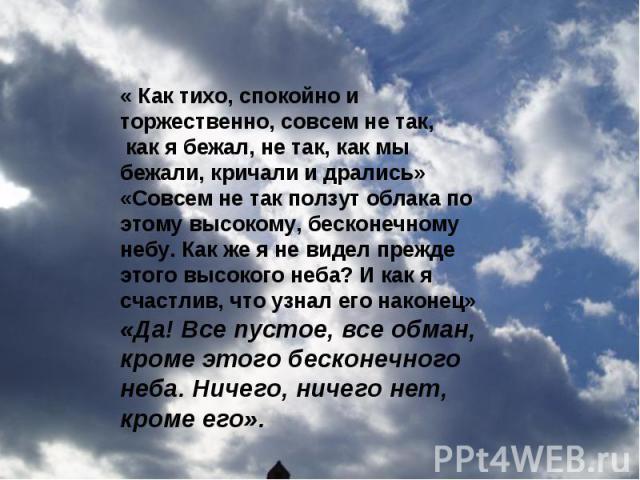 « Как тихо, спокойно и торжественно, совсем не так, как я бежал, не так, как мы бежали, кричали и дрались» «Совсем не так ползут облака по этому высокому, бесконечному небу. Как же я не видел прежде этого высокого неба? И как я счастлив, что узнал е…