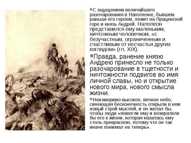 С ощущением величайшего разочарования в Наполеоне, бывшем раньше его героем, лежит на Праценской горе и князь Андрей. Наполеон представился ему маленьким, ничтожным человечком, «с безучастным, ограниченным и счастливым от несчастья других взглядом» …